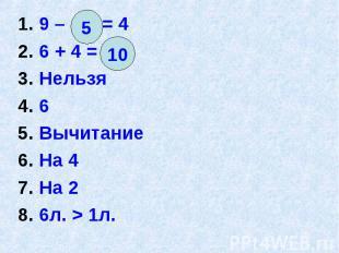 1. 9 – = 4 1. 9 – = 4 2. 6 + 4 = 3. Нельзя 4. 6 5. Вычитание 6. На 4 7. На 2 8.