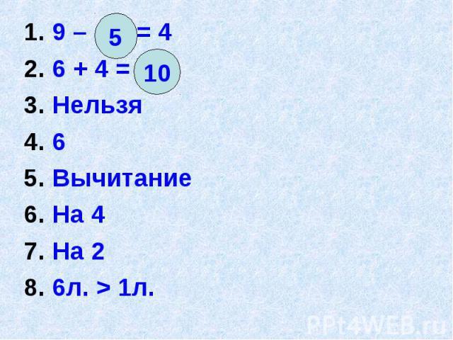 1. 9 – = 4 1. 9 – = 4 2. 6 + 4 = 3. Нельзя 4. 6 5. Вычитание 6. На 4 7. На 2 8. 6л. > 1л.
