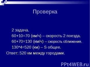 2 задача. 2 задача. 60+10=70 (км/ч) – скорость 2 поезда. 60+70=130 (км/ч) – скор