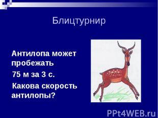 Антилопа может пробежать Антилопа может пробежать 75 м за 3 с. Какова скорость а