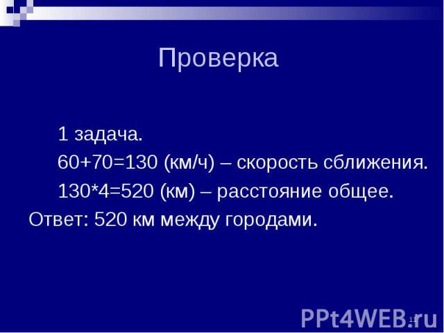 1 задача. 1 задача. 60+70=130 (км/ч) – скорость сближения. 130*4=520 (км) – расстояние общее. Ответ: 520 км между городами.