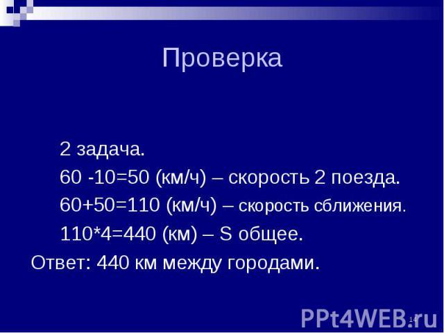 2 задача. 2 задача. 60 -10=50 (км/ч) – скорость 2 поезда. 60+50=110 (км/ч) – скорость сближения. 110*4=440 (км) – S общее. Ответ: 440 км между городами.