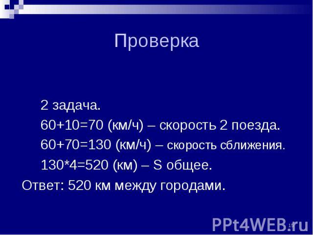 2 задача. 2 задача. 60+10=70 (км/ч) – скорость 2 поезда. 60+70=130 (км/ч) – скорость сближения. 130*4=520 (км) – S общее. Ответ: 520 км между городами.