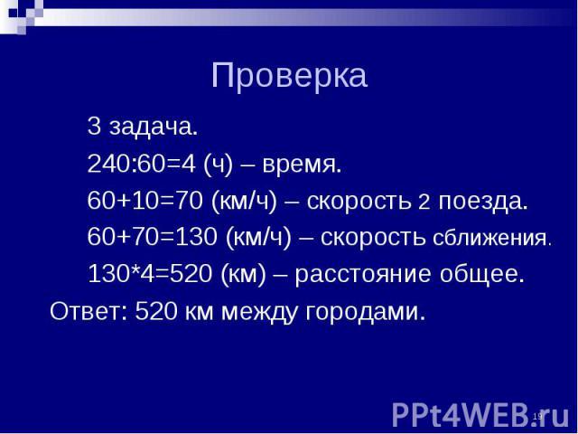 3 задача. 3 задача. 240:60=4 (ч) – время. 60+10=70 (км/ч) – скорость 2 поезда. 60+70=130 (км/ч) – скорость сближения. 130*4=520 (км) – расстояние общее. Ответ: 520 км между городами.
