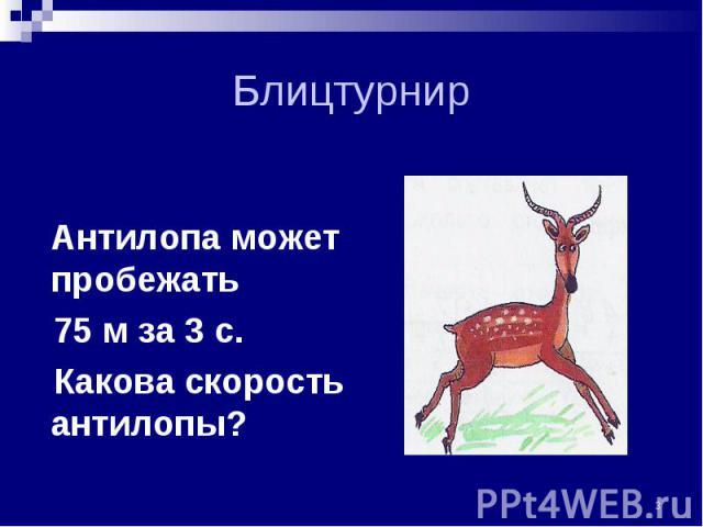Антилопа может пробежать Антилопа может пробежать 75 м за 3 с. Какова скорость антилопы?
