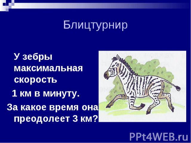 У зебры максимальная скорость У зебры максимальная скорость 1 км в минуту. За какое время она преодолеет 3 км?