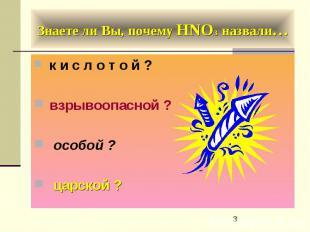 Знаете ли Вы, почему HNO3 назвали… к и с л о т о й ? взрывоопасной ? особой ? ца
