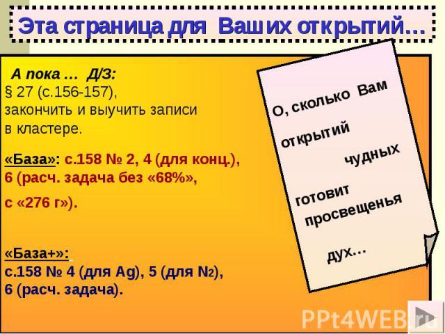 Эта страница для Ваших открытий… А пока … Д/З: § 27 (с.156-157), закончить и выучить записи в кластере. «База»: с.158 № 2, 4 (для конц.), 6 (расч. задача без «68%», с «276 г»). «База+»: с.158 № 4 (для Аg), 5 (для N2), 6 (расч. задача).