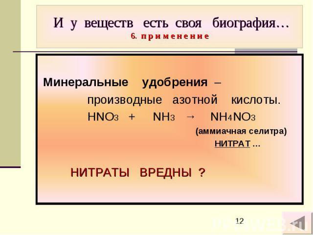И у веществ есть своя биография… 6. п р и м е н е н и е Минеральные удобрения – производные азотной кислоты. HNO3 + NH3 → NH4NO3 (аммиачная селитра) НИТРАТ … НИТРАТЫ ВРЕДНЫ ?