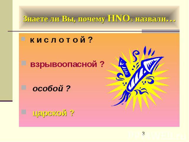Знаете ли Вы, почему HNO3 назвали… к и с л о т о й ? взрывоопасной ? особой ? царской ?
