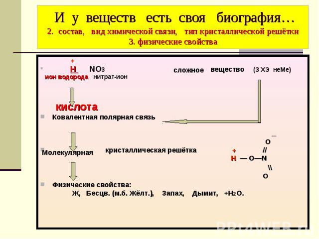 И у веществ есть своя биография… 2. состав, вид химической связи, тип кристаллической решётки 3. физические свойства + _ Н NO3 вещество (З ХЭ неМе) ион водорода нитрат-ион кислота Ковалентная полярная связь _ O кристаллическая решётка + // Н — O―N \…