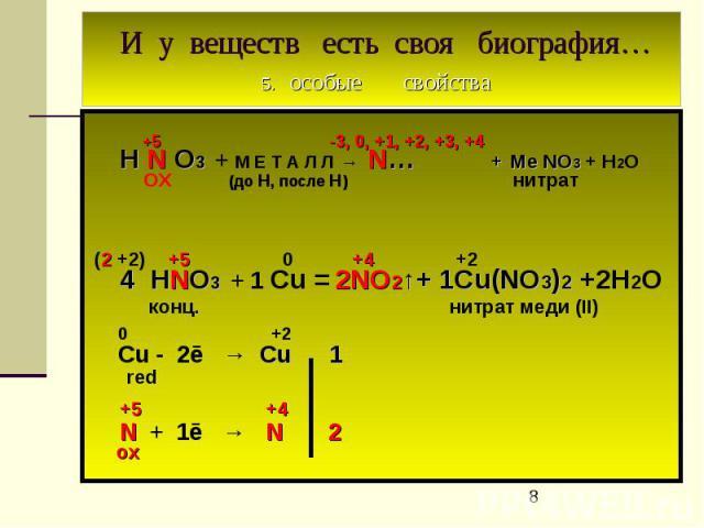 И у веществ есть своя биография… 5. особые свойства +5 -3, 0, +1, +2, +3, +4 H N O3 + М Е Т А Л Л → N… + Ме NO3 + Н2О ОХ (до Н, после Н) нитрат (2 +2) +5 0 +4 +2 4 HNO3 + 1 Cu = 2NO2↑+ 1Cu(NO3)2 +2Н2О конц. нитрат меди (II) 0 +2 Cu - 2ē → Cu 1 red +…