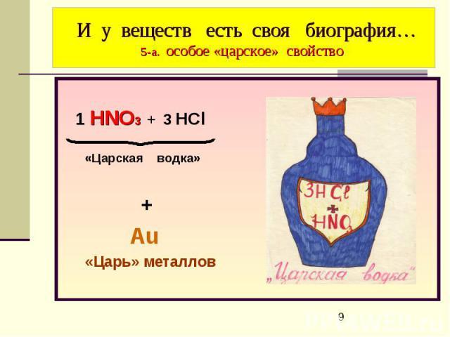 И у веществ есть своя биография… 5-а. особое «царское» свойство 1 HNO3 + 3 HCl «Царская водка» + Аu «Царь» металлов