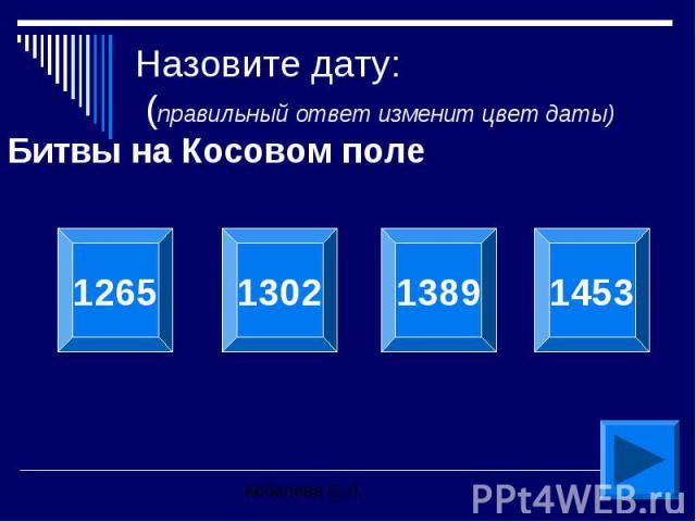 Назовите дату: (правильный ответ изменит цвет даты) Битвы на Косовом поле