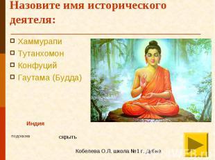 Назовите имя исторического деятеля: Хаммурапи Тутанхомон Конфуций Гаутама (Будда