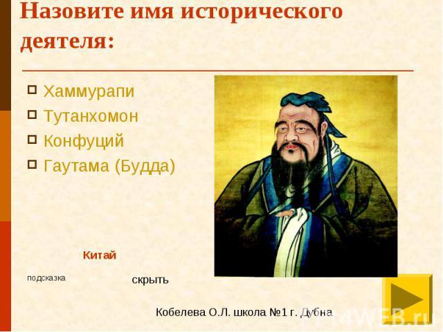 Назовите имя исторического деятеля: Хаммурапи Тутанхомон Конфуций Гаутама (Будда)