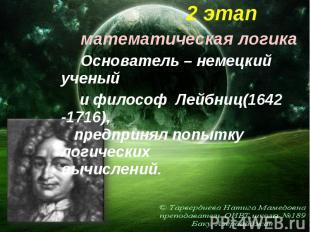 2 этап 2 этап математическая логика Основатель – немецкий ученый и философ Лейбн