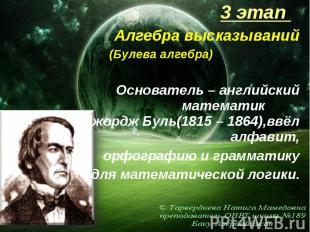3 этап 3 этап Алгебра высказываний (Булева алгебра) Основатель – английский мате