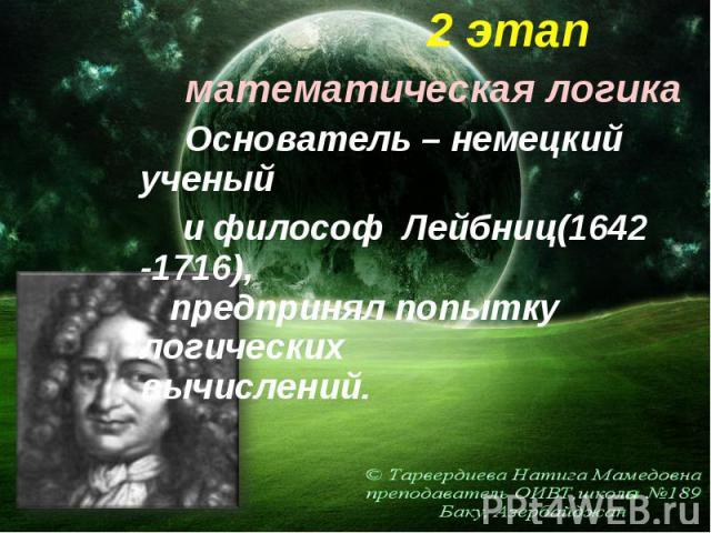 2 этап 2 этап математическая логика Основатель – немецкий ученый и философ Лейбниц(1642 -1716), предпринял попытку логических вычислений.