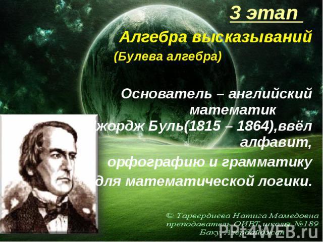 3 этап 3 этап Алгебра высказываний (Булева алгебра) Основатель – английский математик Джордж Буль(1815 – 1864),ввёл алфавит, орфографию и грамматику для математической логики.