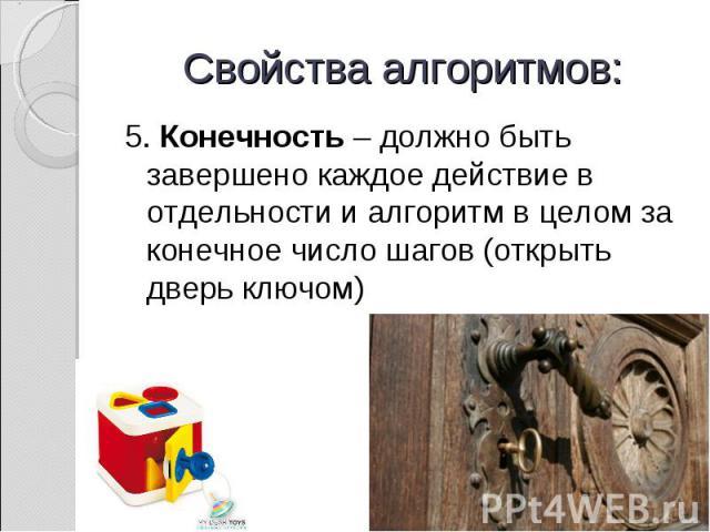 5. Конечность – должно быть завершено каждое действие в отдельности и алгоритм в целом за конечное число шагов (открыть дверь ключом) 5. Конечность – должно быть завершено каждое действие в отдельности и алгоритм в целом за конечное число шагов (отк…