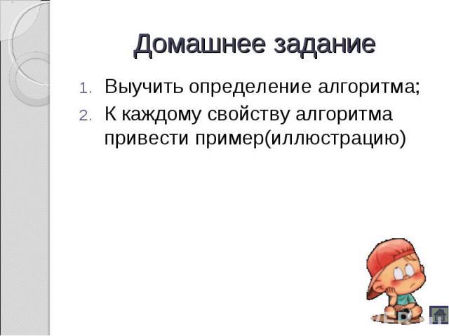 Выучить определение алгоритма; Выучить определение алгоритма; К каждому свойству алгоритма привести пример(иллюстрацию)
