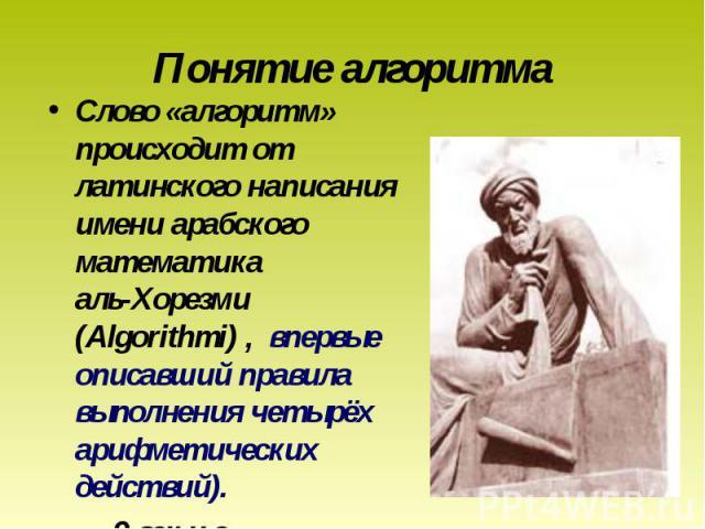 Слово «алгоритм» происходит от латинского написания имени арабского математика аль-Хорезми (Algorithmi) , впервые описавший правила выполнения четырёх арифметических действий). Слово «алгоритм» происходит от латинского написания имени арабского мате…