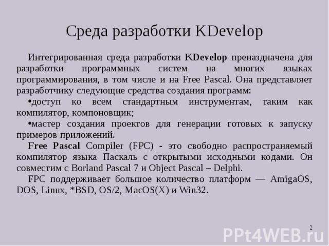 Интегрированная среда разработки KDevelop преназдначена для разработки программных систем на многих языках программирования, в том числе и на Free Pascal. Она представляет разработчику следующие средства создания программ: Интегрированная среда разр…