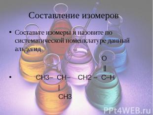 Составление изомеров Составьте изомеры и назовите по систематической номенклатур