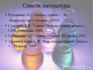 Список литературы Кузьменко Н.Е. Начала химии – М: Издвтельство «Экзамен»,2010 С