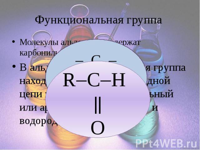 Функциональная группа Молекулы альдегидов содержат карбонильную группу В альдегидах карбонильная группа находится на конце углеродной цепи и с ней связаны алкильный или арильный заместитель и водородный атом.