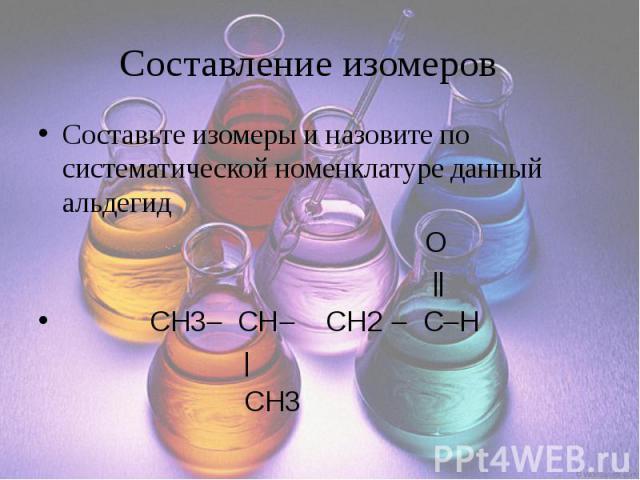 Составление изомеров Составьте изомеры и назовите по систематической номенклатуре данный альдегид O CH3 CH CH2 C H CH3
