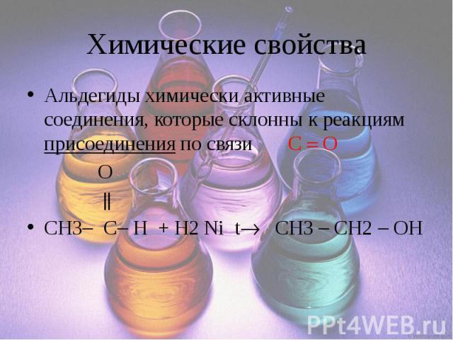Химические свойства Альдегиды химически активные соединения, которые склонны к реакциям присоединения по связи C O O CH3 C H + H2 Ni t CH3 CH2 OH
