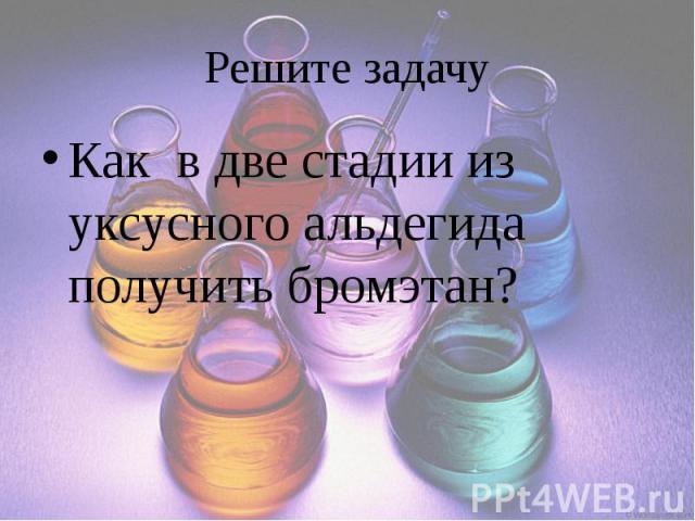 Решите задачу Как в две стадии из уксусного альдегида получить бромэтан?