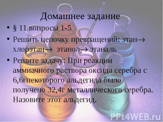 Домашнее задание § 11 вопросы 1-5 Решить цепочку превращений: этан хлорэтан этанол этаналь Решите задачу: При реакции аммиачного раствора оксида серебра с 6,6гнекоторого альдегида было получено 32,4г металлического серебра. Назовите этот альдегид.