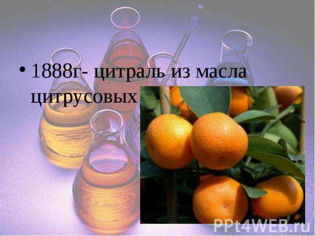1888г- цитраль из масла цитрусовых
