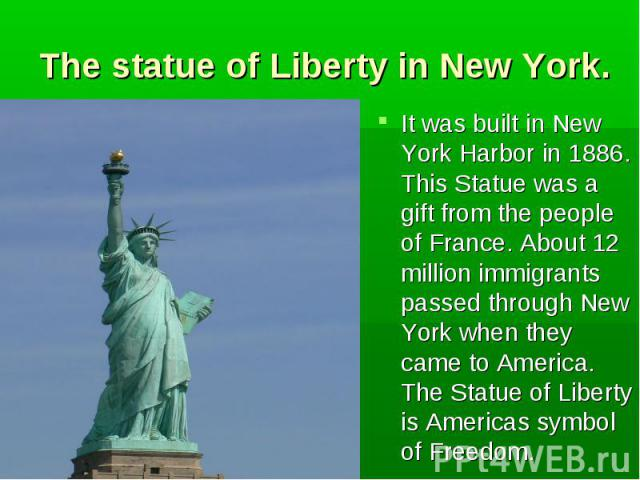 It was built in New York Harbor in 1886. This Statue was a gift from the people of France. About 12 million immigrants passed through New York when they came to America. The Statue of Liberty is Americas symbol of Freedom. It was built in New York H…