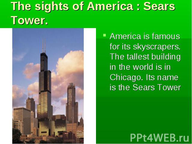 America is famous for its skyscrapers. The tallest building in the world is in Chicago. Its name is the Sears Tower America is famous for its skyscrapers. The tallest building in the world is in Chicago. Its name is the Sears Tower