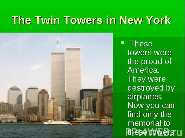 These towers were the proud of America. They were destroyed by airplanes. Now you can find only the memorial to these towers. These towers were the proud of America. They were destroyed by airplanes. Now you can find only the memorial to these towers.