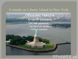 It stands on Liberty Island in New York.