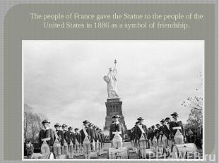 The people of France gave the Statue to the people of the United States in 1886