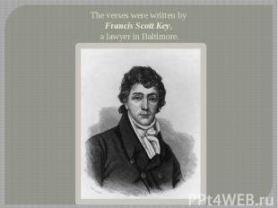 The verses were written by Francis Scott Key, a lawyer in Baltimore.
