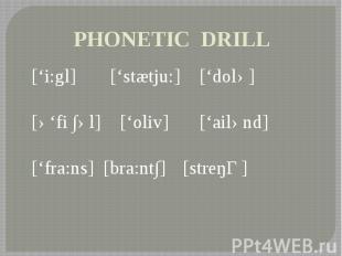 PHONETIC DRILL ['i:gl] ['stætju:] ['dolə] [ə'fi ∫əl] ['oliv] ['ailənd] ['fra:ns]