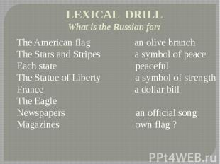 LEXICAL DRILL What is the Russian for: The American flag an olive branch The Sta