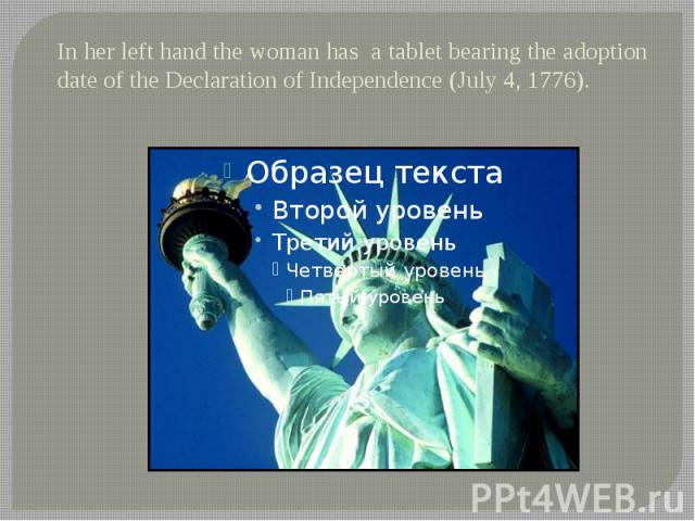 In her left hand the woman has a tablet bearing the adoption date of the Declaration of Independence (July 4, 1776).