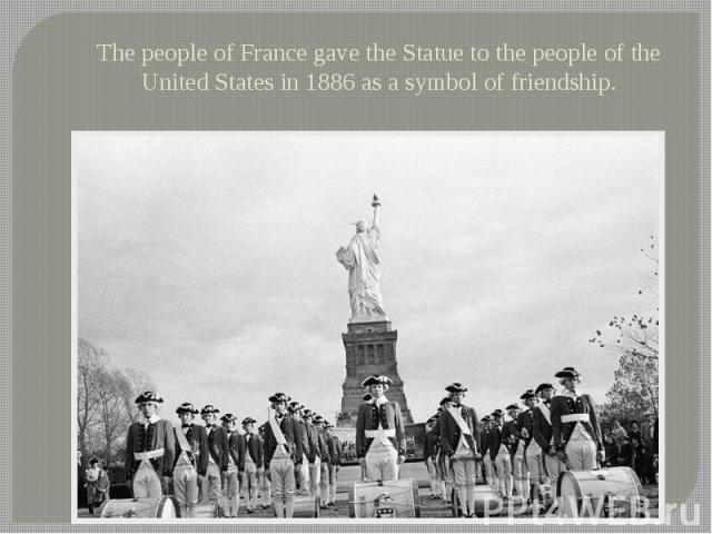 The people of France gave the Statue to the people of the United States in 1886 as a symbol of friendship.