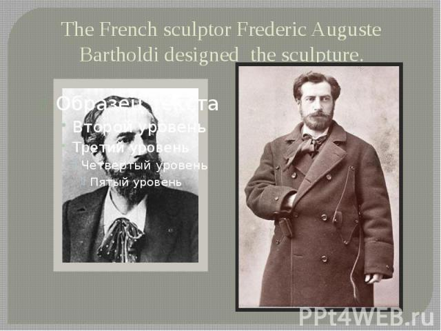 The French sculptor Frederic Auguste Bartholdi designed the sculpture.