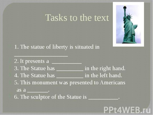 Tasks to the text 1. The statue of liberty is situated in __________________ 2. It presents a __________ 3. The Statue has _________ in the right hand. 4. The Statue has _________ in the left hand. 5. This monument was presented to Americans as a __…