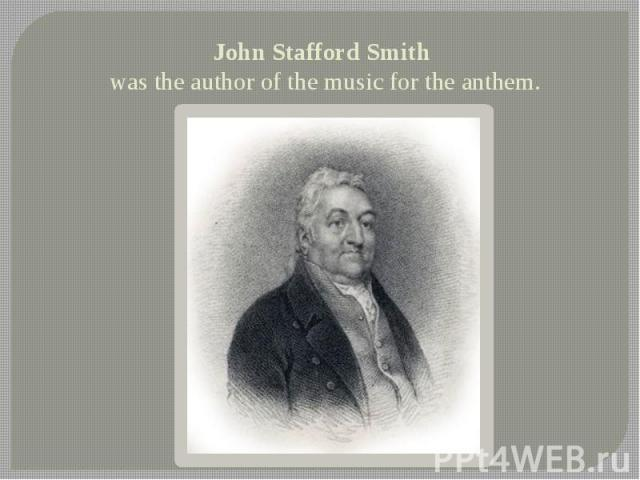 John Stafford Smith was the author of the music for the anthem.
