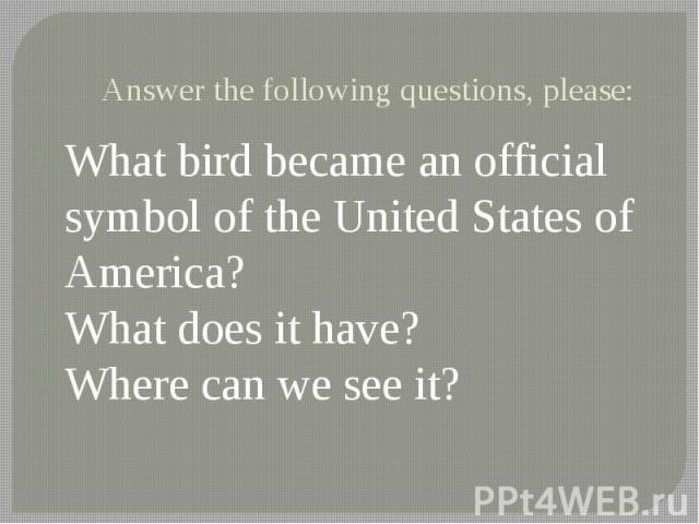 Answer the following questions, please: What bird became an official symbol of the United States of America? What does it have? Where can we see it?